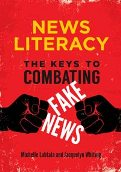 News Literacy: The Keys to Combating Fake News (Libraries Unlimited, 2018)